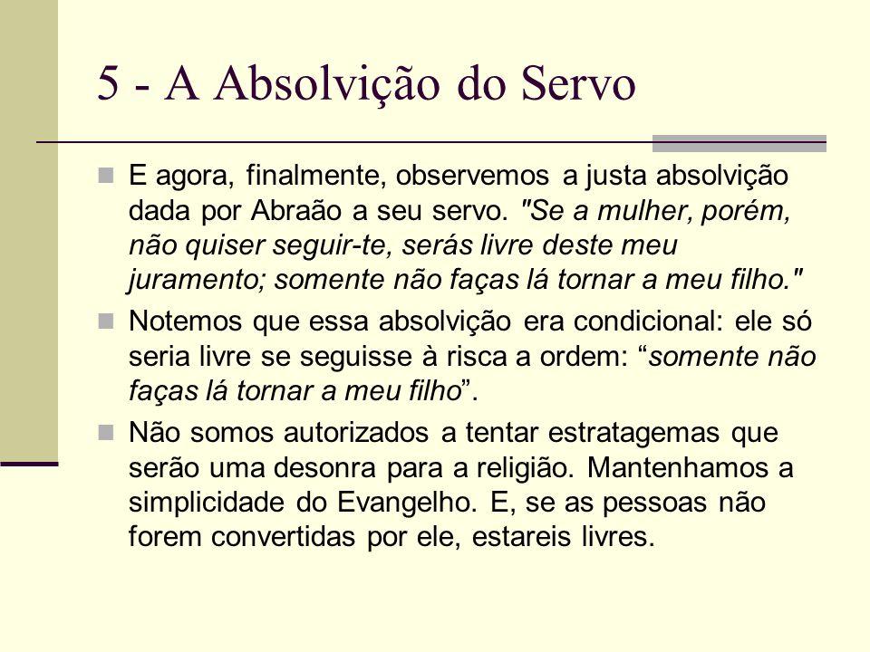 5 - A Absolvição do Servo E agora, finalmente, observemos a justa absolvição dada por Abraão a seu servo.
