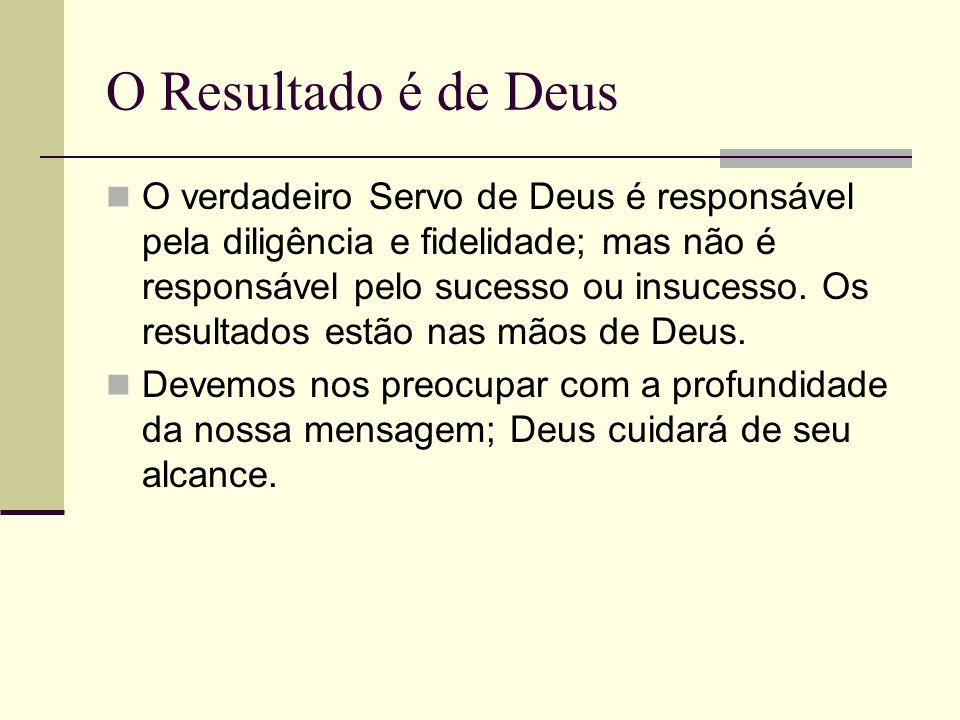 O Resultado é de Deus O verdadeiro Servo de Deus é responsável pela diligência e fidelidade; mas não é responsável pelo sucesso ou insucesso. Os resul