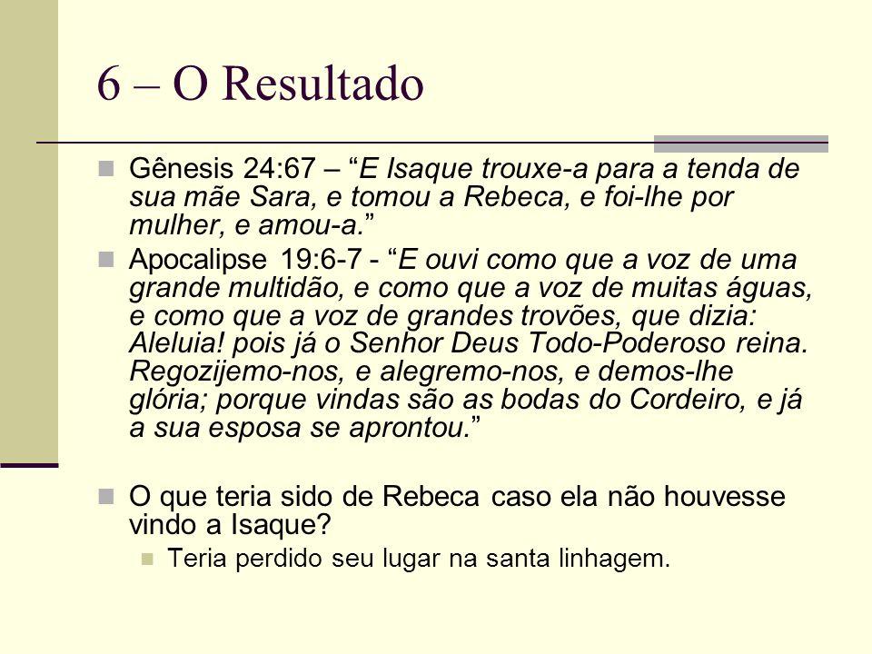 6 – O Resultado Gênesis 24:67 – E Isaque trouxe-a para a tenda de sua mãe Sara, e tomou a Rebeca, e foi-lhe por mulher, e amou-a. Apocalipse 19:6-7 -