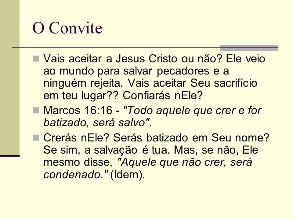 O Convite Vais aceitar a Jesus Cristo ou não? Ele veio ao mundo para salvar pecadores e a ninguém rejeita. Vais aceitar Seu sacrifício em teu lugar??