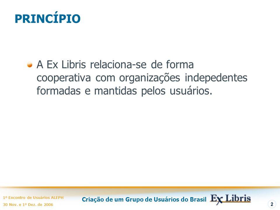 Criação de um Grupo de Usuários do Brasil 1º Encontro de Usuários ALEPH 30 Nov. e 1º Dez. de 2006 2 PRINCÍPIO A Ex Libris relaciona-se de forma cooper
