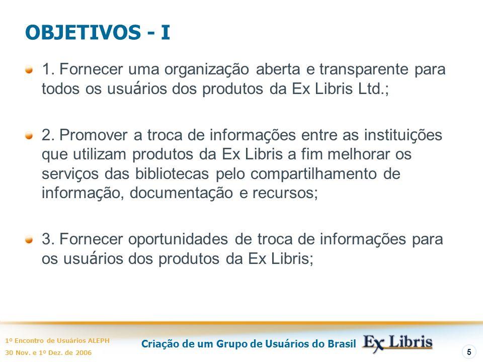 Criação de um Grupo de Usuários do Brasil 1º Encontro de Usuários ALEPH 30 Nov. e 1º Dez. de 2006 5 OBJETIVOS - I 1. Fornecer uma organiza ç ão aberta