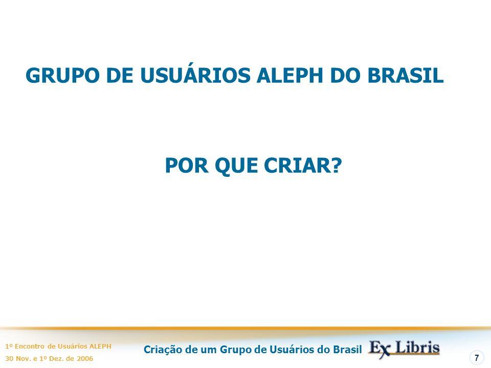 Criação de um Grupo de Usuários do Brasil 1º Encontro de Usuários ALEPH 30 Nov. e 1º Dez. de 2006 7 GRUPO DE USUÁRIOS ALEPH DO BRASIL POR QUE CRIAR?
