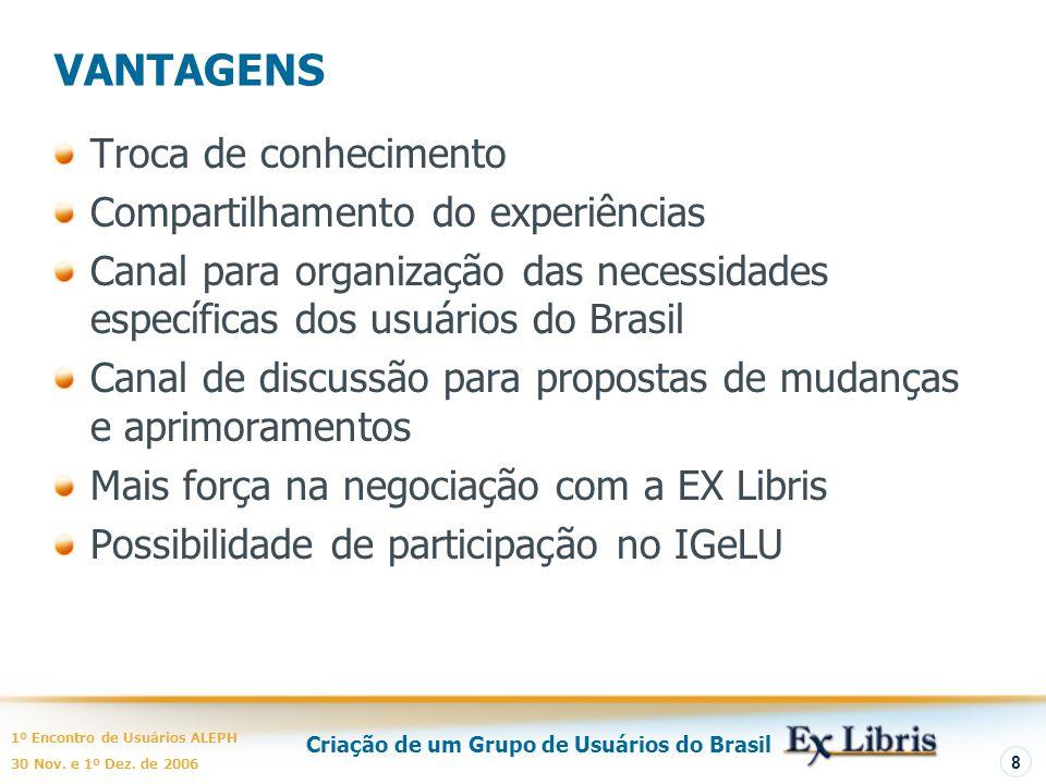 Criação de um Grupo de Usuários do Brasil 1º Encontro de Usuários ALEPH 30 Nov. e 1º Dez. de 2006 8 VANTAGENS Troca de conhecimento Compartilhamento d