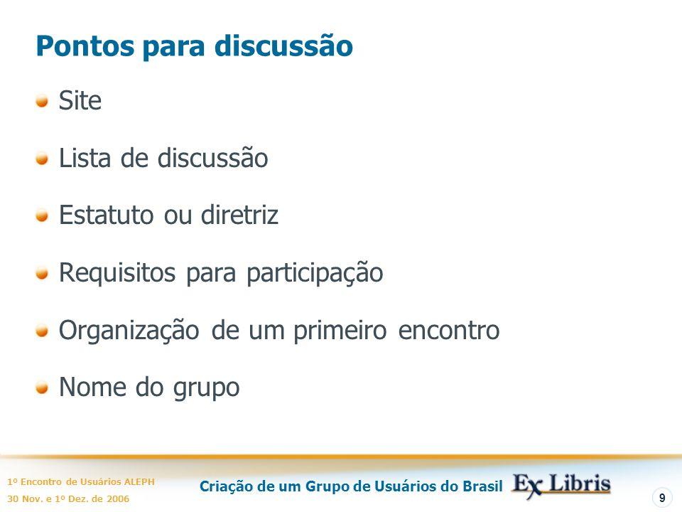 Criação de um Grupo de Usuários do Brasil 1º Encontro de Usuários ALEPH 30 Nov. e 1º Dez. de 2006 9 Pontos para discussão Site Lista de discussão Esta