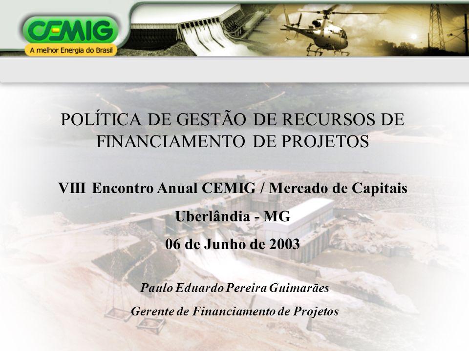 POLÍTICA DE GESTÃO DE RECURSOS DE FINANCIAMENTO DE PROJETOS VIII Encontro Anual CEMIG / Mercado de Capitais Uberlândia - MG 06 de Junho de 2003 Paulo