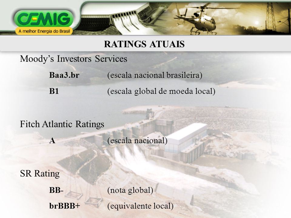 RATINGS ATUAIS Moodys Investors Services Baa3.br (escala nacional brasileira) B1 (escala global de moeda local) Fitch Atlantic Ratings A (escala nacional) SR Rating BB- (nota global) brBBB+ (equivalente local)