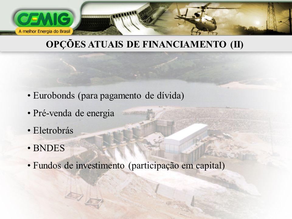 OPÇÕES ATUAIS DE FINANCIAMENTO (II) Eurobonds (para pagamento de dívida) Pré-venda de energia Eletrobrás BNDES Fundos de investimento (participação em