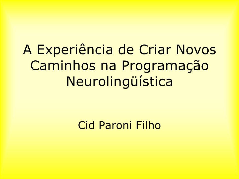 A Experiência de Criar Novos Caminhos na Programação Neurolingüística Cid Paroni Filho