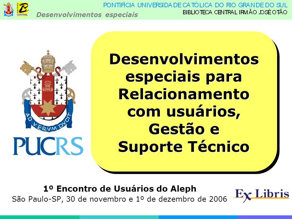 Desenvolvimentos especiais 1º Encontro de Usuários do Aleph São Paulo-SP, 30 de novembro e 1º de dezembro de 2006 Desenvolvimentos especiais para Relacionamento com usuários, Gestão e Suporte Técnico