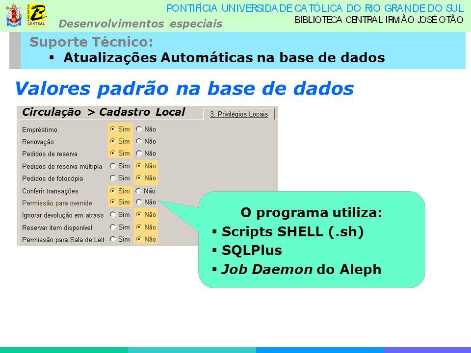 Desenvolvimentos especiais Suporte Técnico: Atualizações Automáticas na base de dados Valores padrão na base de dados Criado um programa que todas as noites redefine os valores padrão para os cadastros locais, via SQL Circulação > Cadastro Local O programa utiliza: Scripts SHELL (.sh) SQLPlus Job Daemon do Aleph