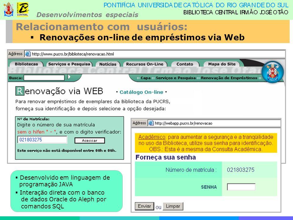 Desenvolvimentos especiais Relacionamento com usuários: Renovações on-line de empréstimos via Web Desenvolvido em linguagem de programação JAVA Interação direta com o banco de dados Oracle do Aleph por comandos SQL