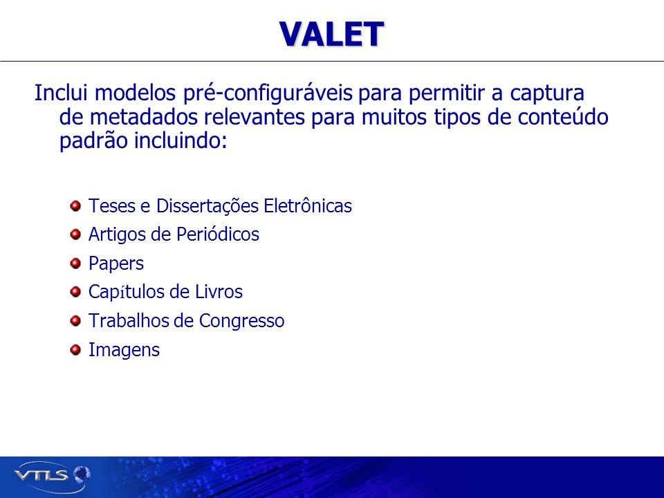 Visionary Technology in Library Solutions VALET Inclui modelos pré-configuráveis para permitir a captura de metadados relevantes para muitos tipos de conteúdo padrão incluindo: Teses e Dissertações Eletrônicas Artigos de Periódicos Papers Cap í tulos de Livros Trabalhos de Congresso Imagens