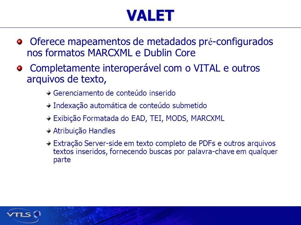 Visionary Technology in Library Solutions VALET Oferece mapeamentos de metadados pr é -configurados nos formatos MARCXML e Dublin Core Completamente interoperável com o VITAL e outros arquivos de texto, Gerenciamento de conteúdo inserido Indexação automática de conteúdo submetido Exibição Formatada do EAD, TEI, MODS, MARCXML Atribuição Handles Extração Server-side em texto completo de PDFs e outros arquivos textos inseridos, fornecendo buscas por palavra-chave em qualquer parte