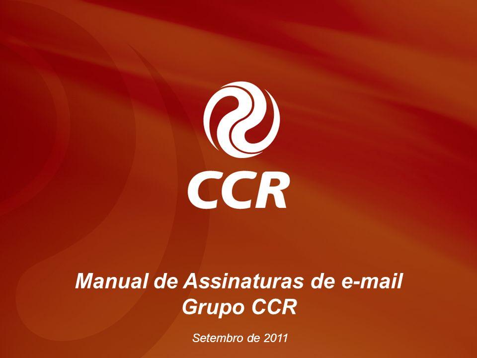 voltar início Manual Novas assinaturas de e-mail CCR Manual – Assinatura de E-mail Grupo CCR Julho de 2008 Manual de Assinaturas de e-mail Grupo CCR Setembro de 2011
