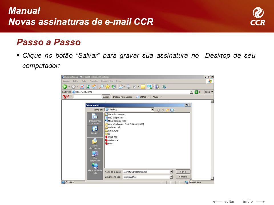 voltar início Manual Novas assinaturas de e-mail CCR Passo a Passo Clique no botão Salvar para gravar sua assinatura no Desktop de seu computador: Manual Novas assinaturas de e-mail CCR