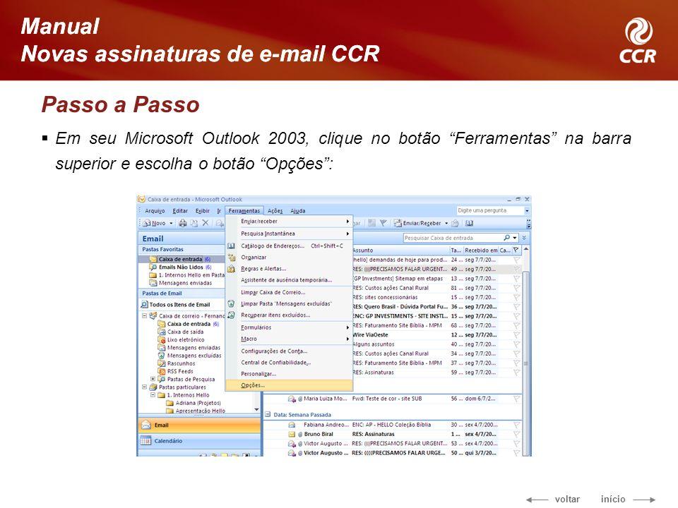 voltar início Manual Novas assinaturas de e-mail CCR Passo a Passo Em seu Microsoft Outlook 2003, clique no botão Ferramentas na barra superior e escolha o botão Opções: Manual Novas assinaturas de e-mail CCR