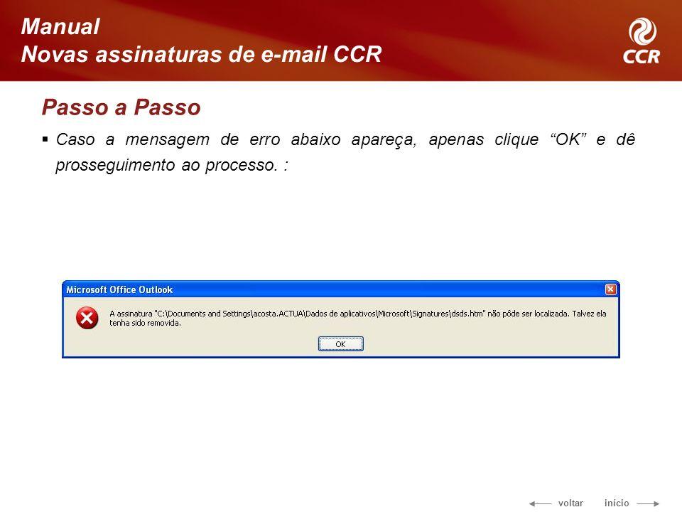 voltar início Manual Novas assinaturas de e-mail CCR Passo a Passo Caso a mensagem de erro abaixo apareça, apenas clique OK e dê prosseguimento ao processo.