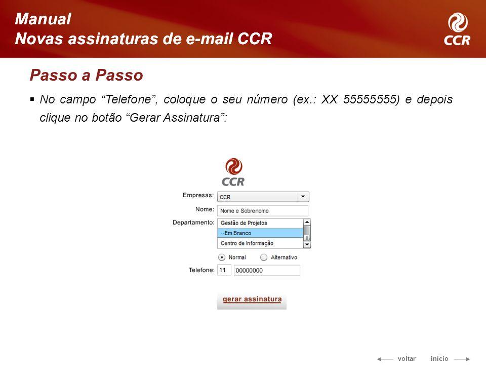 voltar início Manual Novas assinaturas de e-mail CCR Passo a Passo No campo Telefone, coloque o seu número (ex.: XX 55555555) e depois clique no botão Gerar Assinatura: Manual Novas assinaturas de e-mail CCR