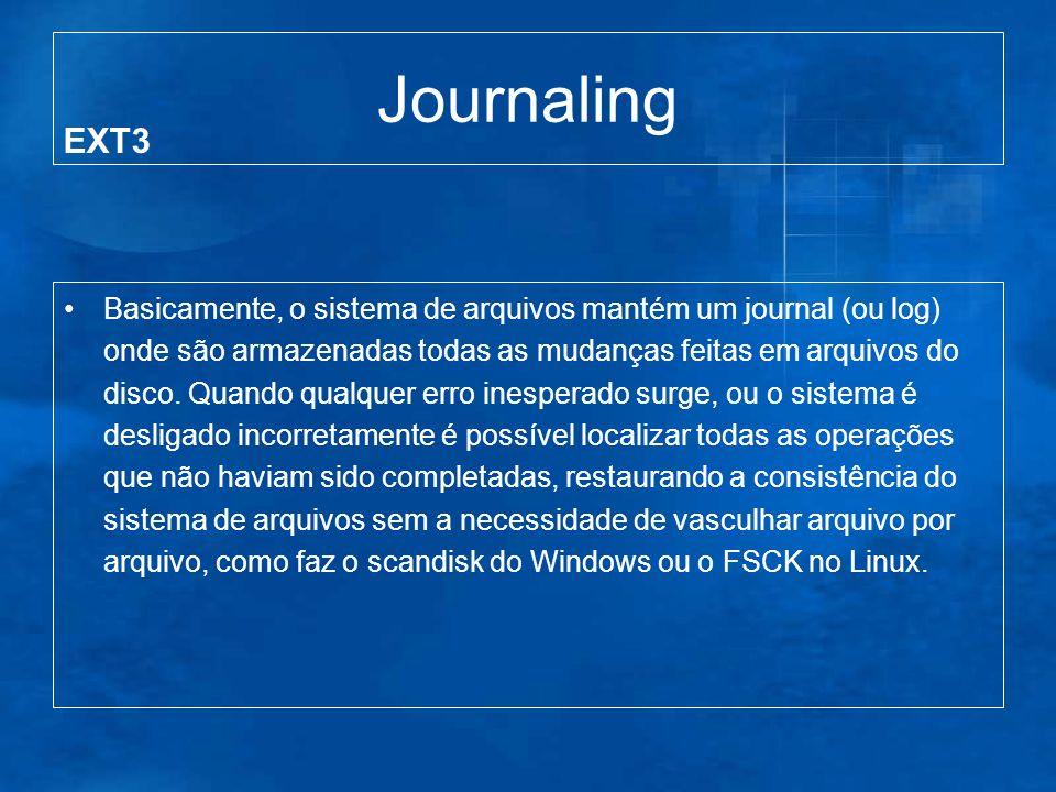 Journaling Basicamente, o sistema de arquivos mantém um journal (ou log) onde são armazenadas todas as mudanças feitas em arquivos do disco.