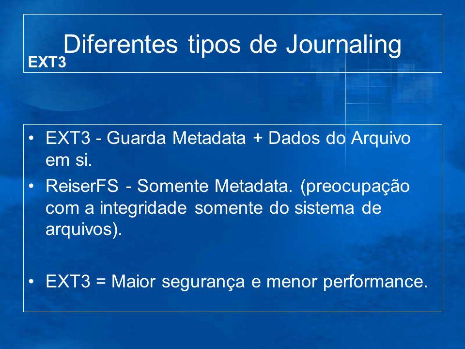 Diferentes tipos de Journaling EXT3 - Guarda Metadata + Dados do Arquivo em si. ReiserFS - Somente Metadata. (preocupação com a integridade somente do