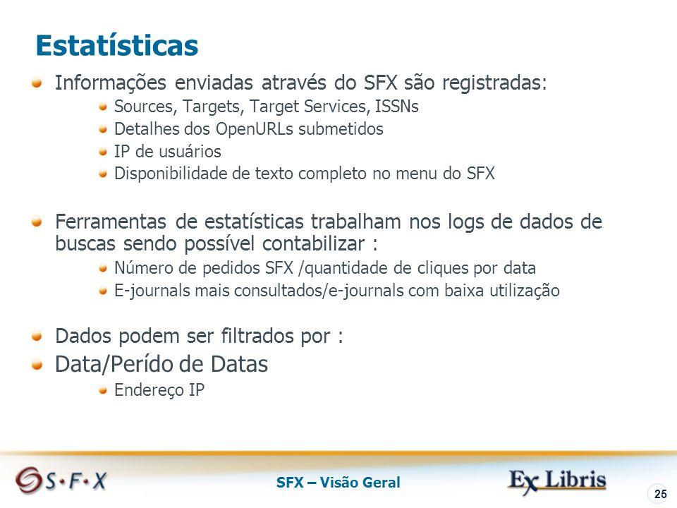 SFX – Visão Geral 25 Estatísticas Informações enviadas através do SFX são registradas: Sources, Targets, Target Services, ISSNs Detalhes dos OpenURLs submetidos IP de usuários Disponibilidade de texto completo no menu do SFX Ferramentas de estatísticas trabalham nos logs de dados de buscas sendo possível contabilizar : Número de pedidos SFX /quantidade de cliques por data E-journals mais consultados/e-journals com baixa utilização Dados podem ser filtrados por : Data/Perído de Datas Endereço IP
