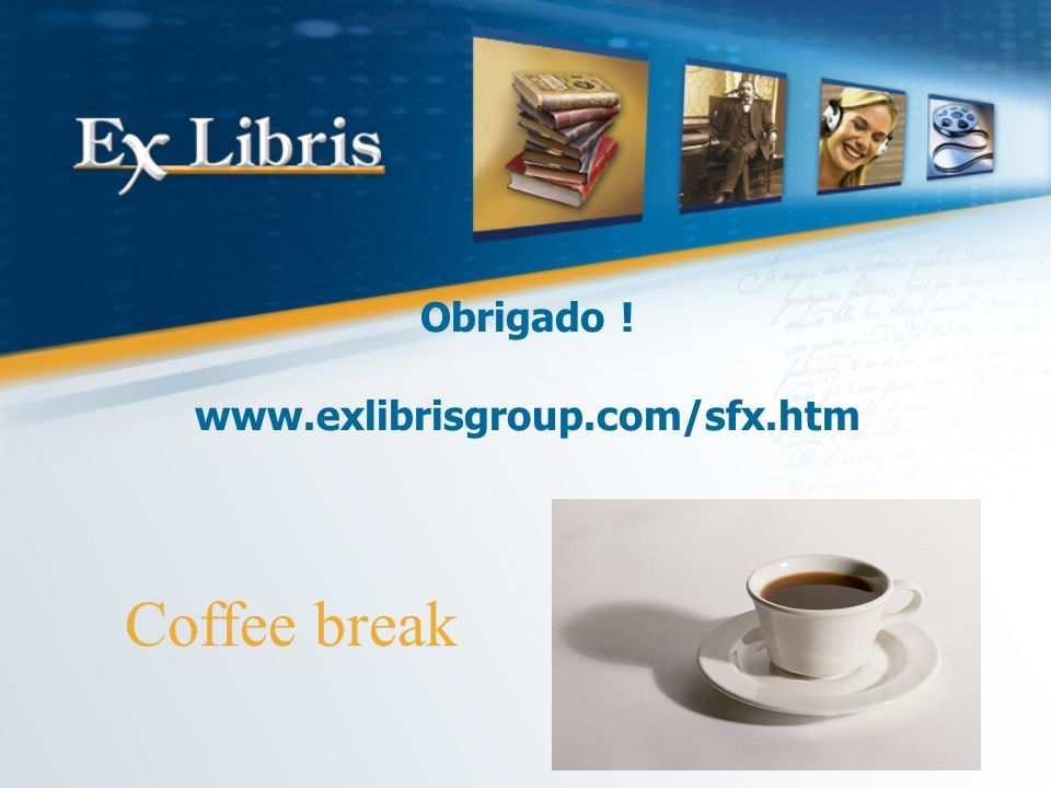 Obrigado ! www.exlibrisgroup.com/sfx.htm Coffee break
