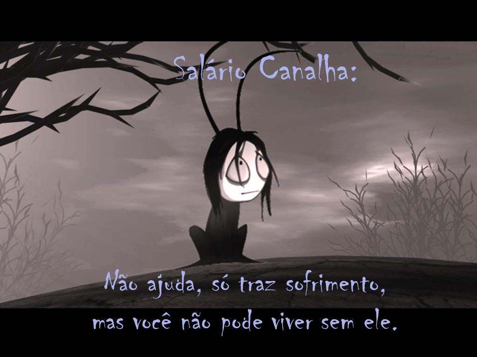 Salário Canalha: Não ajuda, só traz sofrimento, mas você não pode viver sem ele.