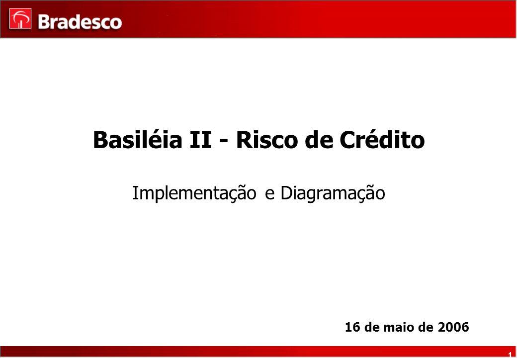 1 Basiléia II - Risco de Crédito Implementação e Diagramação 16 de maio de 2006