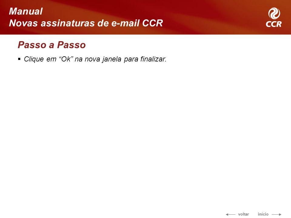 voltar início Manual Novas assinaturas de e-mail CCR Passo a Passo Clique em Ok na nova janela para finalizar.