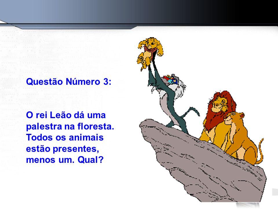 Questão Número 3: O rei Leão dá uma palestra na floresta. Todos os animais estão presentes, menos um. Qual?