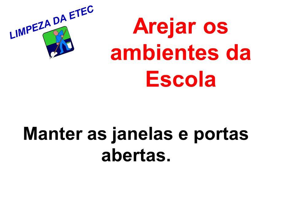 LIMPEZA DA ETEC Arejar os ambientes da Escola Manter as janelas e portas abertas.