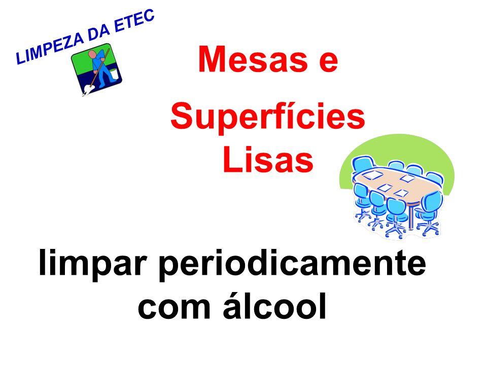 LIMPEZA DA ETEC Mesas e Superfícies Lisas limpar periodicamente com álcool