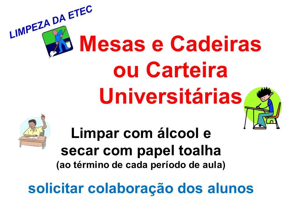 LIMPEZA DA ETEC Mesas e Cadeiras ou Carteira Universitárias Limpar com álcool e secar com papel toalha (ao término de cada período de aula) solicitar