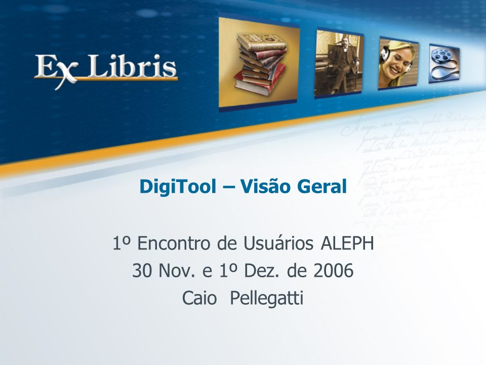 DigiTool – Visão Geral 1º Encontro de Usuários ALEPH 30 Nov. e 1º Dez. de 2006 Caio Pellegatti