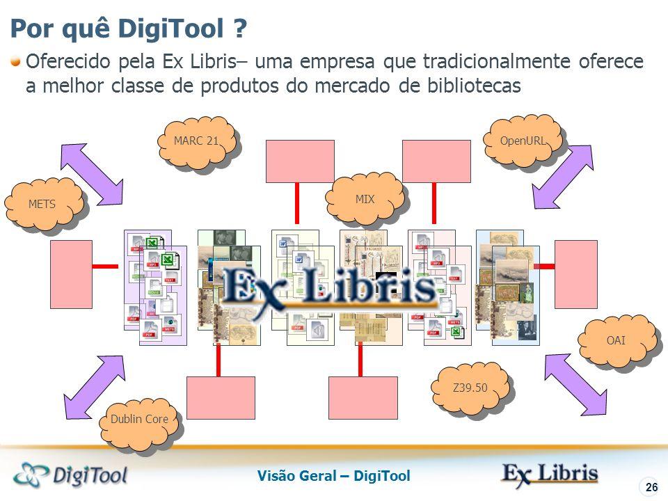 Visão Geral – DigiTool 26 Oferecido pela Ex Libris– uma empresa que tradicionalmente oferece a melhor classe de produtos do mercado de bibliotecas MARC 21 Dublin Core METS MIX OpenURL Z39.50 OAI Por quê DigiTool