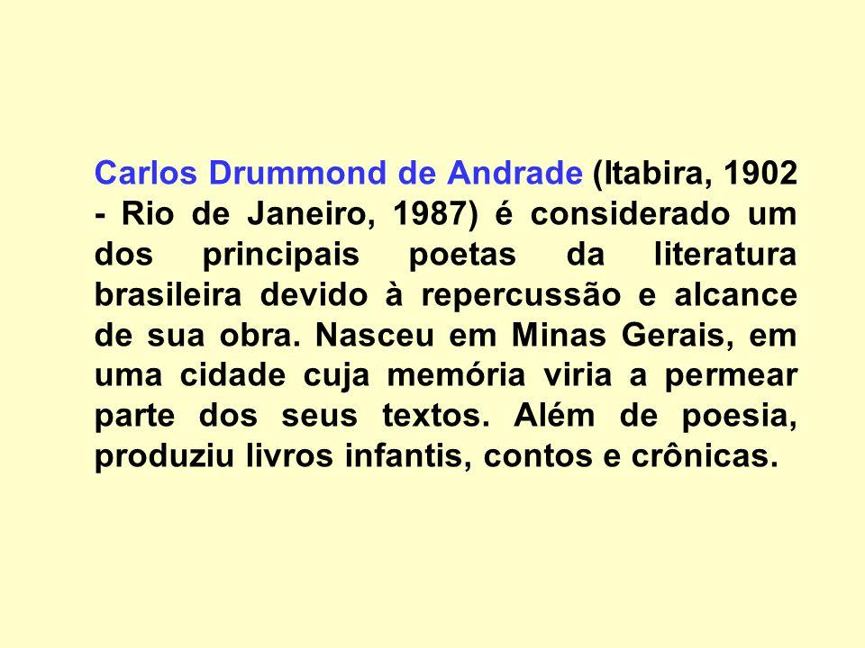 Carlos Drummond de Andrade (Itabira, 1902 - Rio de Janeiro, 1987) é considerado um dos principais poetas da literatura brasileira devido à repercussão e alcance de sua obra.