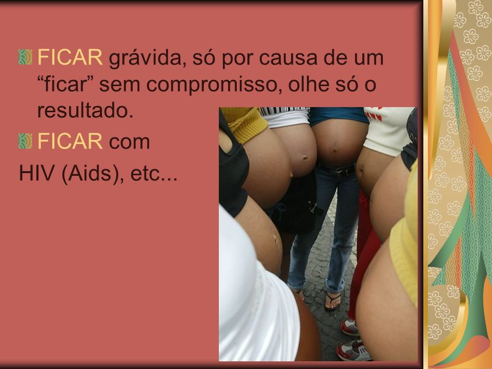 FICAR grávida, só por causa de um ficar sem compromisso, olhe só o resultado. FICAR com HIV (Aids), etc...