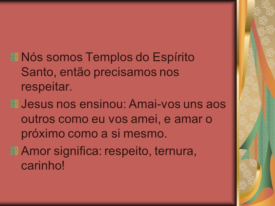 Nós somos Templos do Espírito Santo, então precisamos nos respeitar. Jesus nos ensinou: Amai-vos uns aos outros como eu vos amei, e amar o próximo com