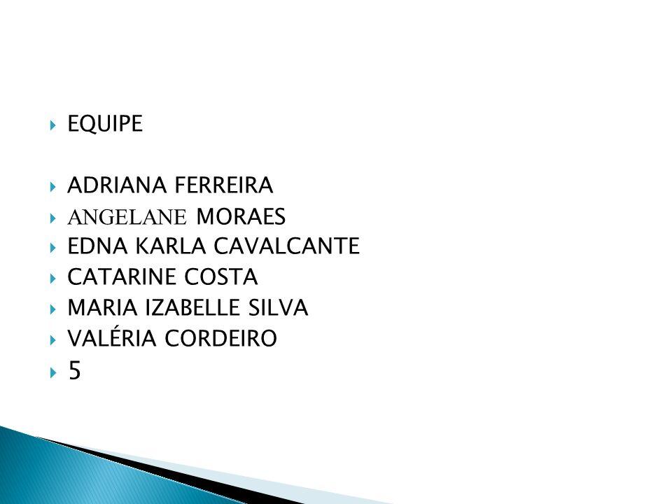 EQUIPE ADRIANA FERREIRA ANGELANE MORAES EDNA KARLA CAVALCANTE CATARINE COSTA MARIA IZABELLE SILVA VALÉRIA CORDEIRO 5