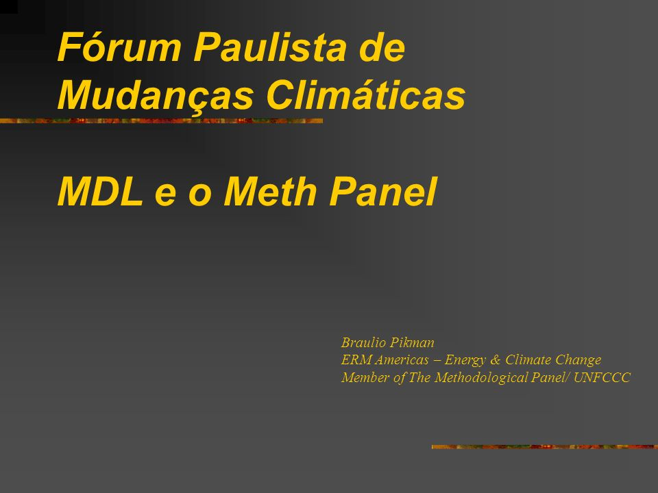 Fórum Paulista de Mudanças Climáticas MDL e o Meth Panel Braulio Pikman ERM Americas – Energy & Climate Change Member of The Methodological Panel/ UNFCCC