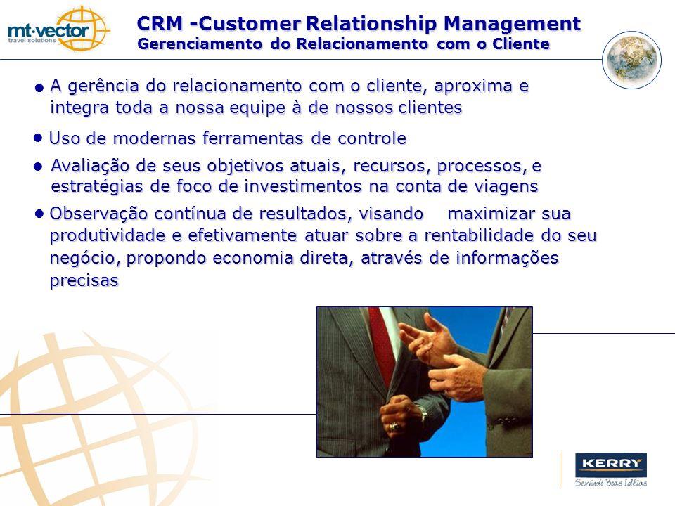 CRM -Customer Relationship Management Observação contínua de resultados, visando maximizar sua produtividade e efetivamente atuar sobre a rentabilidade do seu negócio, propondo economia direta, através de informações precisas Uso de modernas ferramentas de controle A gerência do relacionamento com o cliente, aproxima e integra toda a nossa equipe à de nossos clientes Avaliação de seus objetivos atuais, recursos, processos, e estratégias de foco de investimentos na conta de viagens Gerenciamento do Relacionamento com o Cliente