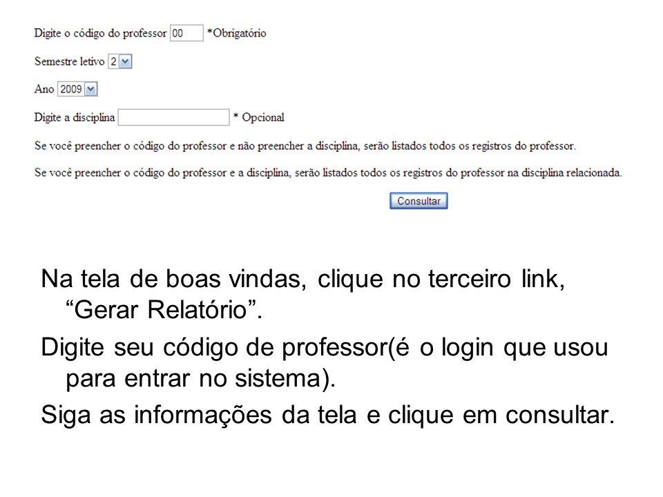 Na tela de boas vindas, clique no terceiro link, Gerar Relatório. Digite seu código de professor(é o login que usou para entrar no sistema). Siga as i
