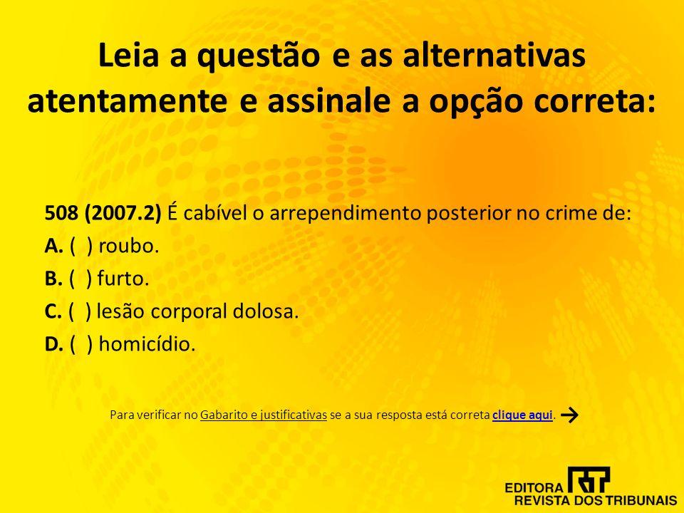 Leia a questão e as alternativas atentamente e assinale a opção correta: 508 (2007.2) É cabível o arrependimento posterior no crime de: A.