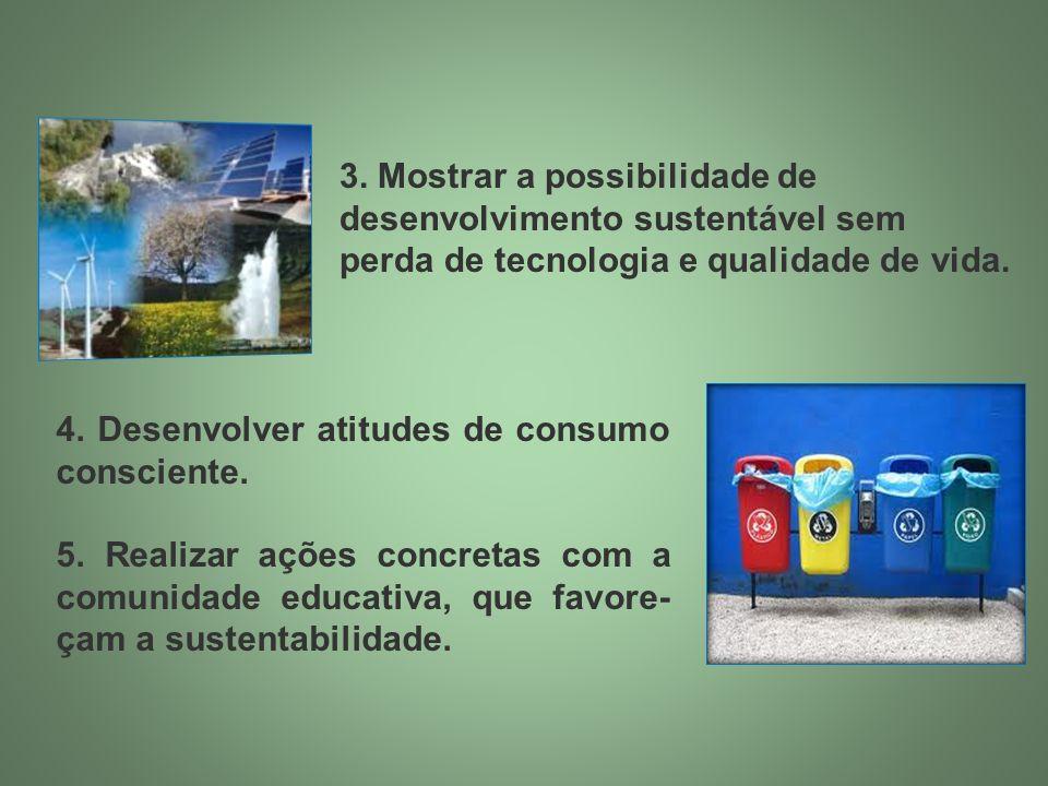 3. Mostrar a possibilidade de desenvolvimento sustentável sem perda de tecnologia e qualidade de vida. 4. Desenvolver atitudes de consumo consciente.