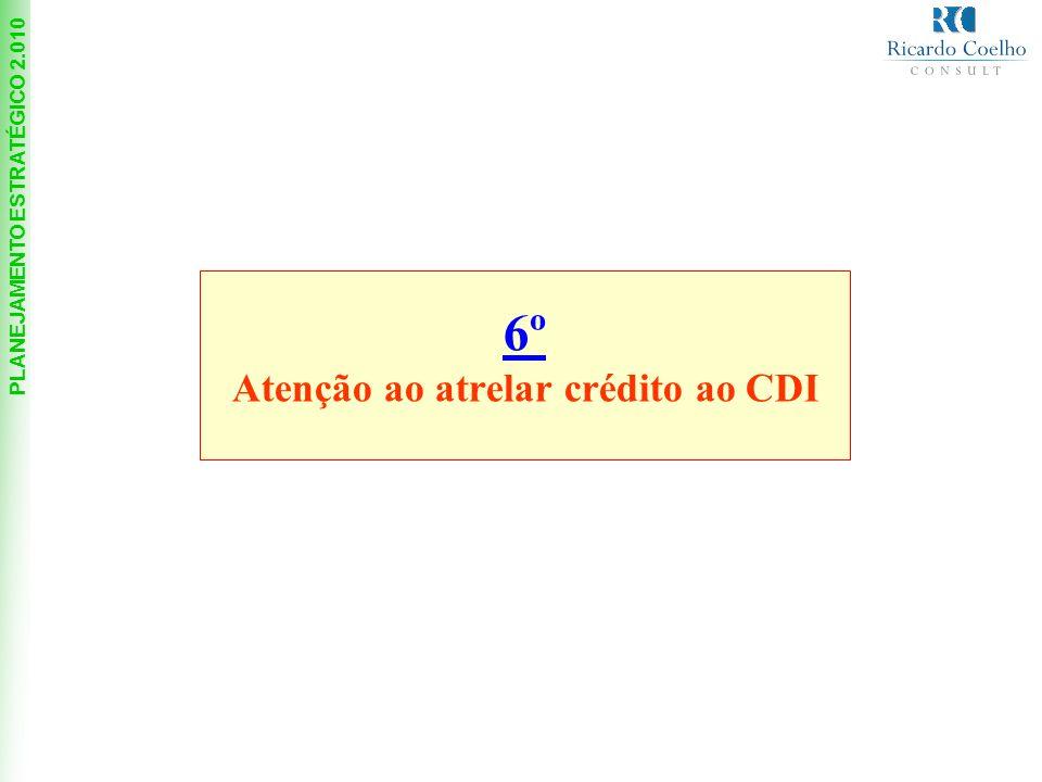 PLANEJAMENTO ESTRATÉGICO 2.010 6º Atenção ao atrelar crédito ao CDI