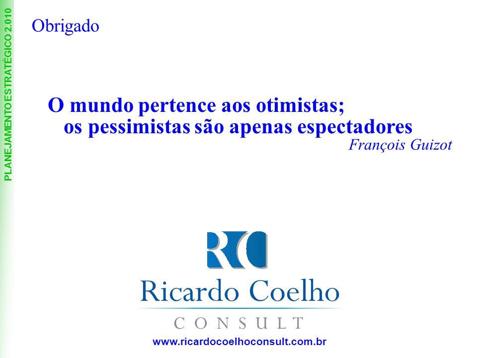 PLANEJAMENTO ESTRATÉGICO 2.010 www.ricardocoelhoconsult.com.br O mundo pertence aos otimistas; os pessimistas são apenas espectadores François Guizot Obrigado