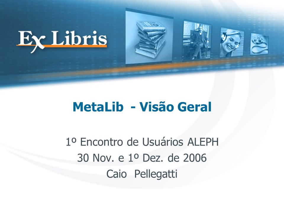 MetaLib - Visão Geral 1º Encontro de Usuários ALEPH 30 Nov. e 1º Dez. de 2006 Caio Pellegatti