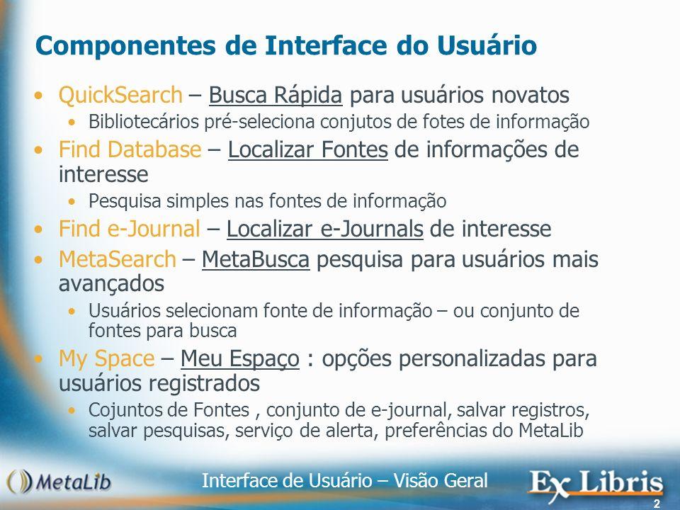 Interface de Usuário – Visão Geral 2 Componentes de Interface do Usuário QuickSearch – Busca Rápida para usuários novatos Bibliotecários pré-seleciona conjutos de fotes de informação Find Database – Localizar Fontes de informações de interesse Pesquisa simples nas fontes de informação Find e-Journal – Localizar e-Journals de interesse MetaSearch – MetaBusca pesquisa para usuários mais avançados Usuários selecionam fonte de informação – ou conjunto de fontes para busca My Space – Meu Espaço : opções personalizadas para usuários registrados Cojuntos de Fontes, conjunto de e-journal, salvar registros, salvar pesquisas, serviço de alerta, preferências do MetaLib