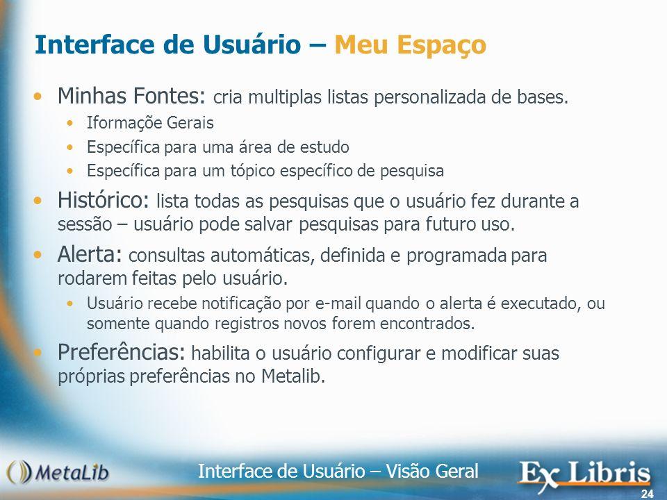 Interface de Usuário – Visão Geral 24 Interface de Usuário – Meu Espaço Minhas Fontes: cria multiplas listas personalizada de bases. Iformaçõe Gerais